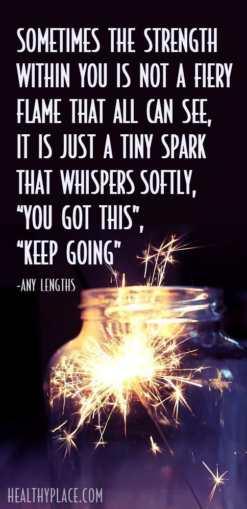 "Positive Quote: Sometimes the strength within you is not a fiery flame that all can see, it is just a tiny spark that whispers softly, ""you got this"", ""keep going"". -Any Lengths. www.HealthyPlace.com"