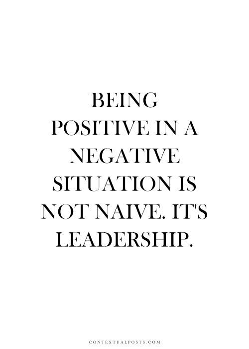 Being POSITIVE in a negative situation is not naive. It's LEADERSHIP