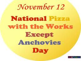 Nov 12 - National Pizza with the Works Except Anchovies Day
