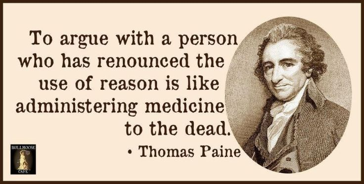 To argue with a person who has renounced the use of reason is like administering medicine to the dead. - Thomas Paine.: Words Of Wisdom, Remember This, Found Father, Common Sen, Critical Thinking, So True, Commons, Thomas Pain, True Stories