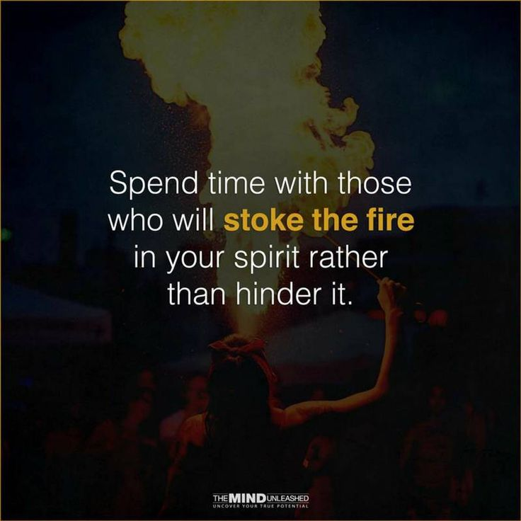 Quotes Spend time with those who will stoke the fire in your spirit rather than hinder it.