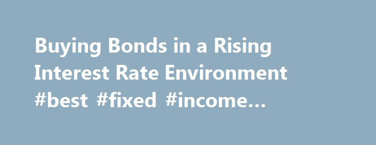 Buying Bonds in a Rising Interest Rate Environment #best #fixed #income #investment http://fort-worth.remmont.com/buying-bonds-in-a-rising-interest-rate-environment-best-fixed-income-investment/  # Buying Bonds in a Rising Interest Rate Environment Updated August 23, 2016 The Federal Reserve is gradually unwinding its stimulus as the economy moves from life support to stable condition. But bond prices move in the opposite direction as interest rates, which makes investing in bond mutual…