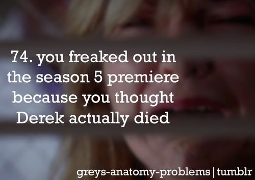 #74 you freaked out on season 5 premiere because you though derek actually died. #greysanatomyproblems