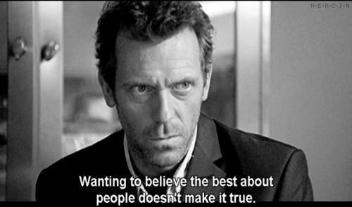 Wanting to believe the best about people doesn't make it true. -- 14 Life Lessons From Dr. Gregory House
