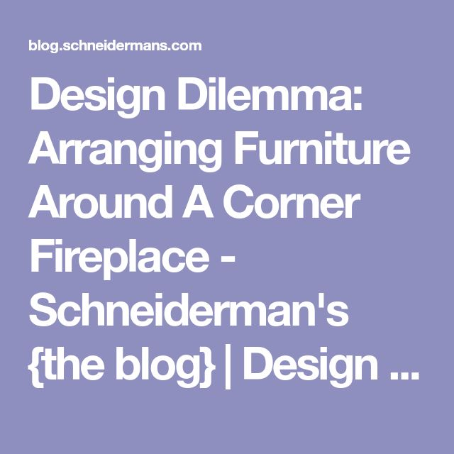 Design Dilemma: Arranging Furniture Around A Corner Fireplace - Schneiderman's {the blog}   Design and Decorating