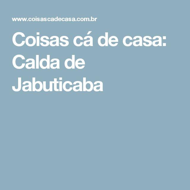 Coisas cá de casa: Calda de Jabuticaba
