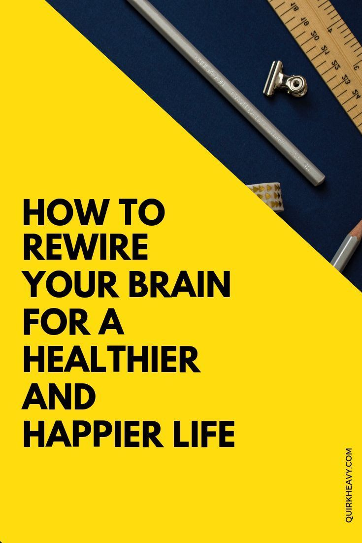 How To Rewire Your Brain For A Healthier And Happier Life Happy Life Tips Healthy Happy Life Tips To Be Happy