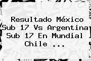 http://tecnoautos.com/wp-content/uploads/imagenes/tendencias/thumbs/resultado-mexico-sub-17-vs-argentina-sub-17-en-mundial-chile.jpg Mexico Vs Argentina Sub 17. Resultado México sub 17 vs Argentina sub 17 en Mundial Chile ..., Enlaces, Imágenes, Videos y Tweets - http://tecnoautos.com/actualidad/mexico-vs-argentina-sub-17-resultado-mexico-sub-17-vs-argentina-sub-17-en-mundial-chile/