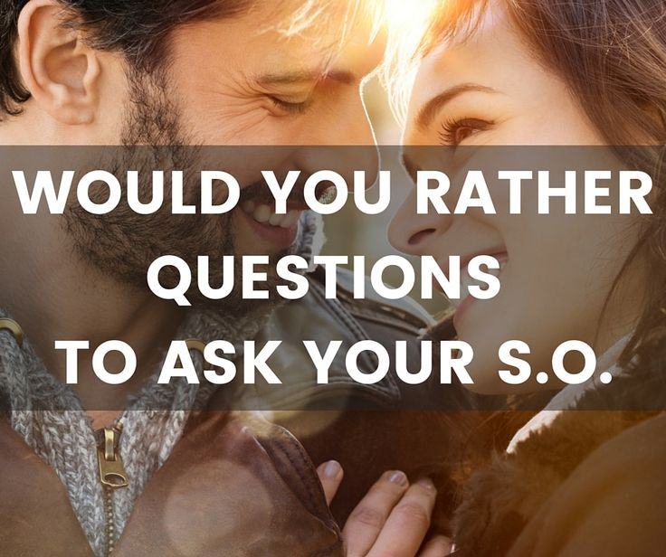 It is always great to know more about your SO. So here is a list of would you rather questions for your boyfriend or girlfriend! Enjoy!