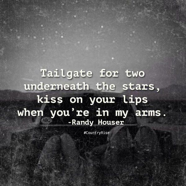 Tailgate for two underneath the stars, kiss on your lips when you're in my arms. #RandyHouser #CountryMusic #CountryRise #Quotes