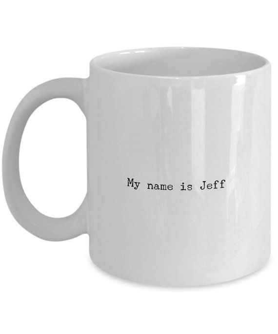 Funny Coffee Mug My Name Is Jeff Movie Tea Cup Etsy Funny Coffee Mugs Coffee Humor Mugs