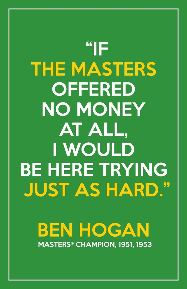 """If The Masters offered no money at all, I would be here trying just as hard."" Ben Hogan, Masters champion, 1951, 1953"