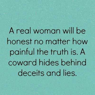 "Ain't THAT the truth!_be honest to yourself_""A real woman will be honest no matter how painful the truth is. A coward hides behind deceits and lies."""