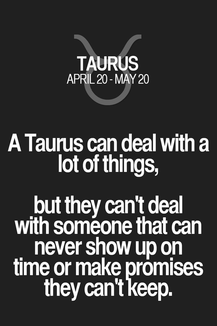 A Taurus can deal with a lot of things, but they can't deal with someone that can never show up on time or make promises they can't keep.