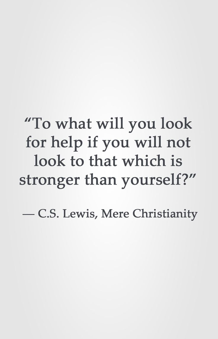 """To what will you look for help if you will not look to that which is stronger than yourself?""  ― C.S. Lewis, Mere Christianity"