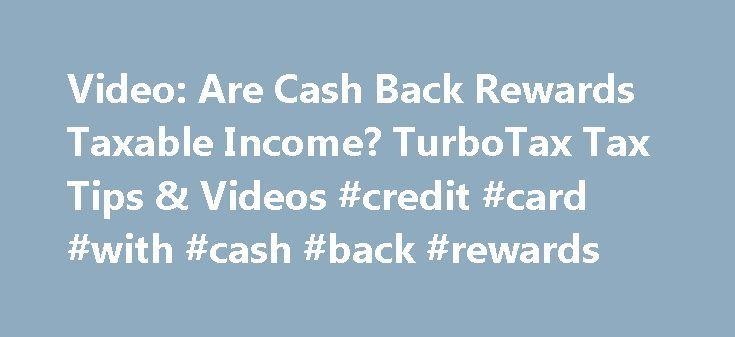 Video: Are Cash Back Rewards Taxable Income? TurboTax Tax Tips & Videos #credit #card #with #cash #back #rewards http://pakistan.nef2.com/video-are-cash-back-rewards-taxable-income-turbotax-tax-tips-videos-credit-card-with-cash-back-rewards/  # Video: Are Cash Back Rewards Taxable Income? Many companies offer cash back rewards for purchasing their product, but is this reward considered taxable income? Watch this video to learn more about cash back rewards and taxable income. Hello, I'm Scott…