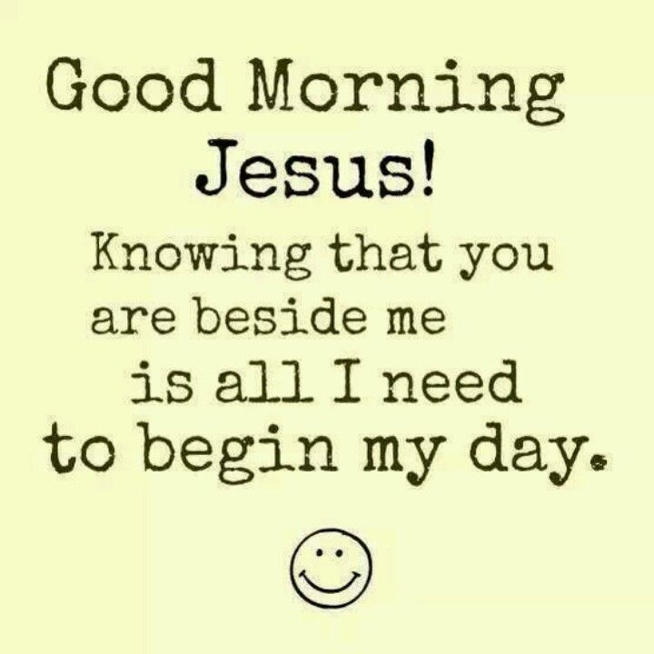 .Good morning Jesus, am so glad you are with me the whole day.