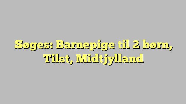 Søges: Barnepige til 2 børn, Tilst, Midtjylland