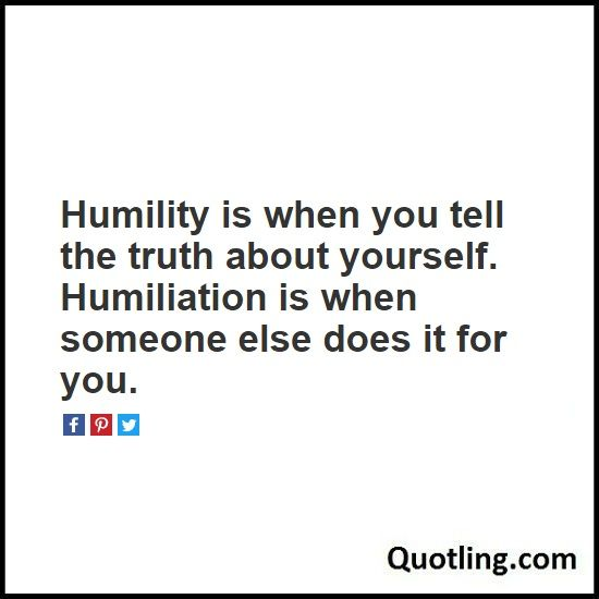 Humility is when you tell the truth about yourself. Humiliation is when someone else does it for you - Humility Quote