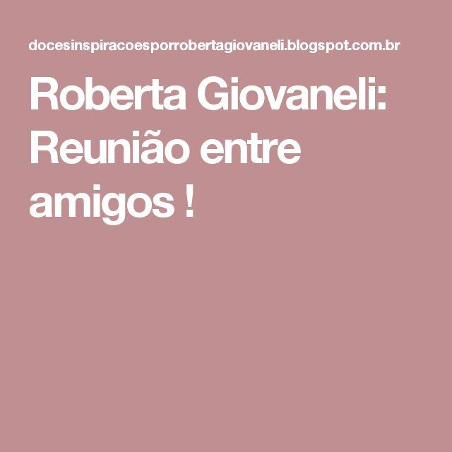 Roberta Giovaneli: Reunião entre amigos !
