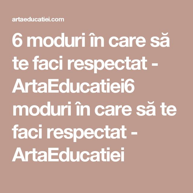 6 moduri în care să te faci respectat - ArtaEducatiei6 moduri în care să te faci respectat - ArtaEducatiei