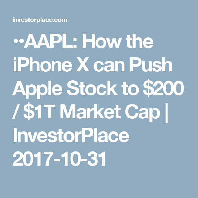 ••AAPL: How the iPhone X can Push Apple Stock to $200 / $1T Market Cap•• InvestorPlace 2017-10-31 • +21% from today's $167