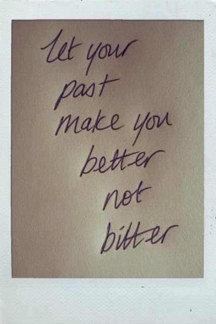 Let your past make you better not bitter. Lord knows I need to remind myself of this more often