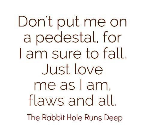 Love #142 Don't put me on a pedestal, for I am sure to fall. Just love me as I am, flaws and all.