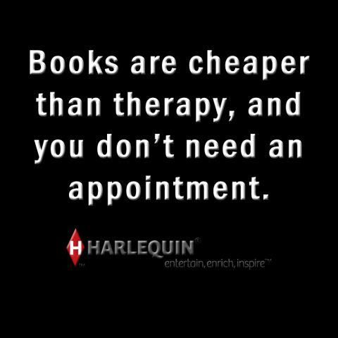 """Books are cheaper than therapy, and you don't need an appointment."" -Harlequin"