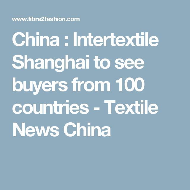 China : Intertextile Shanghai to see buyers from 100 countries - Textile News China
