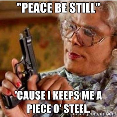 "Madea-gun meme - ""Peace be still"" 'Cause I keeps me a piece o' steel."
