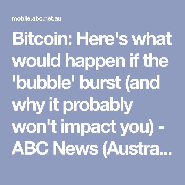 Bitcoin: Here's what would happen if the 'bubble' burst (and why it probably won't impact you) - ABC News (Australian Broadcasting Corporation)