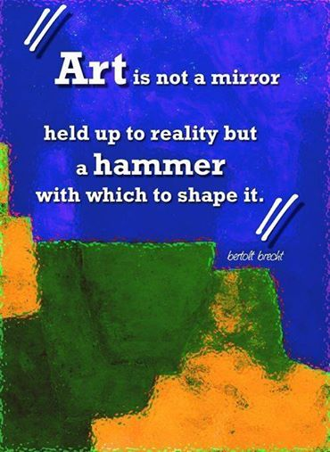 Art is not a mirror held up to reality, but a hammer with which to shape it. - Bertolt Brecht