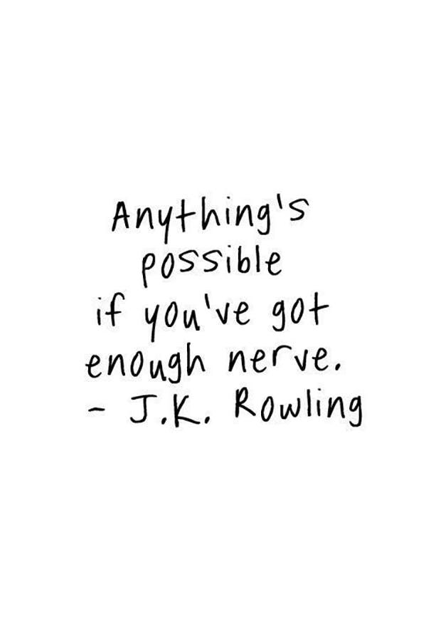 """Anything's possible if you've got enough nerve."" —​ J.K. Rowling"