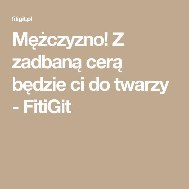Mężczyzno! Z zadbaną cerą będzie ci do twarzy - FitiGit
