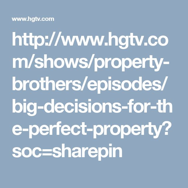 http://www.hgtv.com/shows/property-brothers/episodes/big-decisions-for-the-perfect-property?soc=sharepin