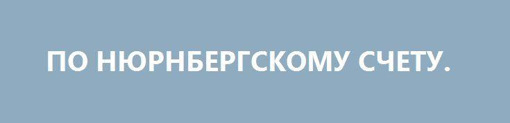 ПО НЮРНБЕРГСКОМУ СЧЕТУ. http://rusdozor.ru/2016/09/21/po-nyurnbergskomu-schetu/  Почему опасно игнорировать попытки реабилитировать пособников нацистов во Второй мировой войне  Недавно Верховный суд России отклонил апелляцию автослесаря из Перми Дениса Лузгина, которого ранее осудили за перепост в социальных сетях публикации «15 фактов о бандеровцах, или О чем молчит ...