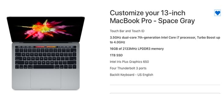 Customize your 13-inch MacBook Pro - Space Gray  Touch Bar and Touch ID  3.5GHz dual-core 7th-generation Intel Core i7 processor, Turbo Boost up to 4.0GHz  16GB of 2133MHz LPDDR3 memory  1TB SSD  Intel Iris Plus Graphics 650  Four Thunderbolt 3 ports  Backlit Keyboard - US English