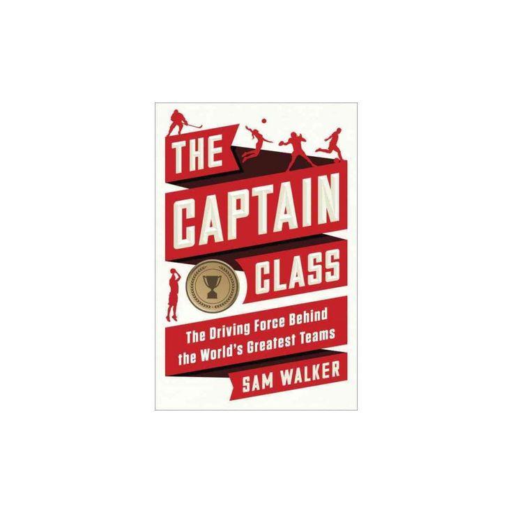 Captain Class : The Hidden Force That Creates the World's Greatest Teams (Hardcover) (Sam Walker)
