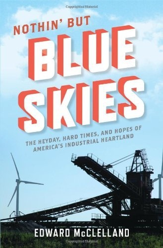 Nothin But Blue Skies: The Heyday, Hard Times, and Hopes of Americas Industrial Heartland by Edward McClelland, http://www.amazon.com/dp/1608195295/ref=cm_sw_r_pi_dp_h6dKrb1C6KD6M