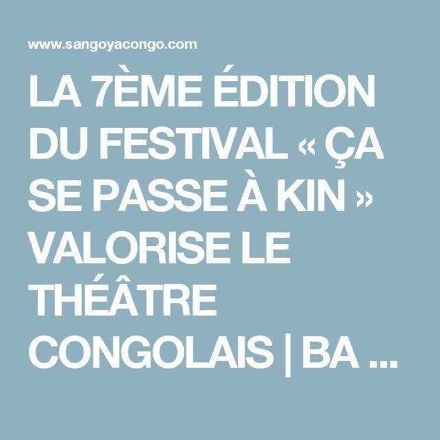 LA 7ÈME ÉDITION DU FESTIVAL « ÇA SE PASSE À KIN » VALORISE LE THÉÂTRE CONGOLAIS   BA SANGO YA  CONGO KINSHASA
