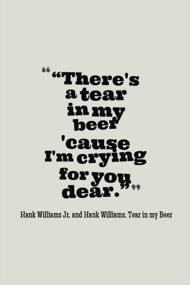 """""""There's a tear in my beer 'cause I'm crying for you dear."""" — Hank Williams Jr. and Hank Williams """"Tear in my Beer"""""""