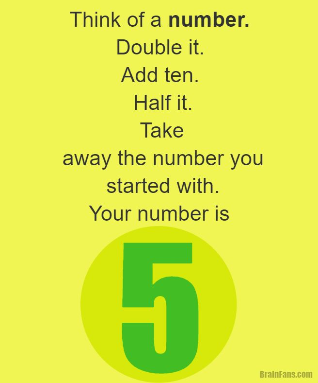 Brain teaser - Kids Riddles Logic Puzzle - brain teaser for kids with answer - Think of a number. Double it. Add ten. Half it. Take away the number you started with. The result is five. Brought to you by http://www.brainfans.com