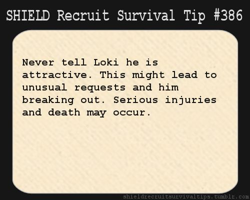 S.H.I.E.L.D. Recruit Survival Tip #386:Never tell Loki he is attractive. This might lead to unusual requests and him breaking out. Serious injuries and death may occur.[Submitted anonymously]