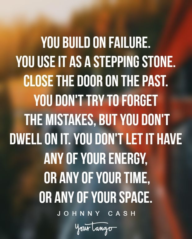 """""""You build on failure. You use it as a stepping stone. Close the door on the past. You don't try to forget the mistakes, but you don't dwell on it. You don't let it have any of your energy, or any of your time, or any of your space."""" —Johnny Cash"""