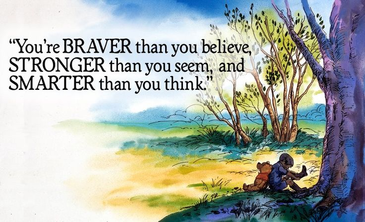 You're braver than you believe, stronger than you seem, and smarter than you think.