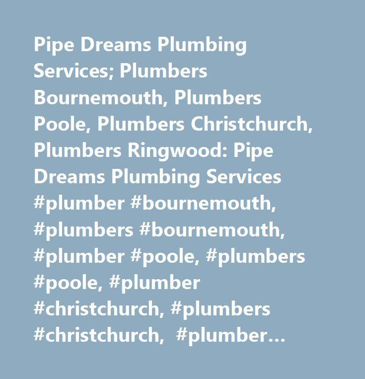 Pipe Dreams Plumbing Services; Plumbers Bournemouth, Plumbers Poole, Plumbers Christchurch, Plumbers Ringwood: Pipe Dreams Plumbing Services #plumber #bournemouth, #plumbers #bournemouth, #plumber #poole, #plumbers #poole, #plumber #christchurch, #plumbers #christchurch, #plumber #ringwood, #plumbers #ringwood, #bathroom #fitter, #plumber, #bathroom #fitters, #plumbing, #plumbers, #bathroom…