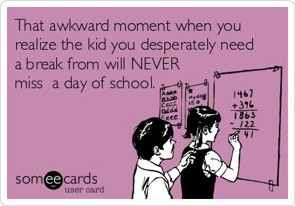 That awkward moment when you realize the kid you desperately need a break from will NEVER miss a day of school.