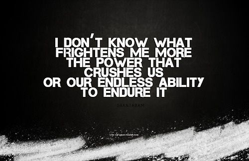 I don't know what frightens me more. The power that crushes us or our endless ability to endure it.