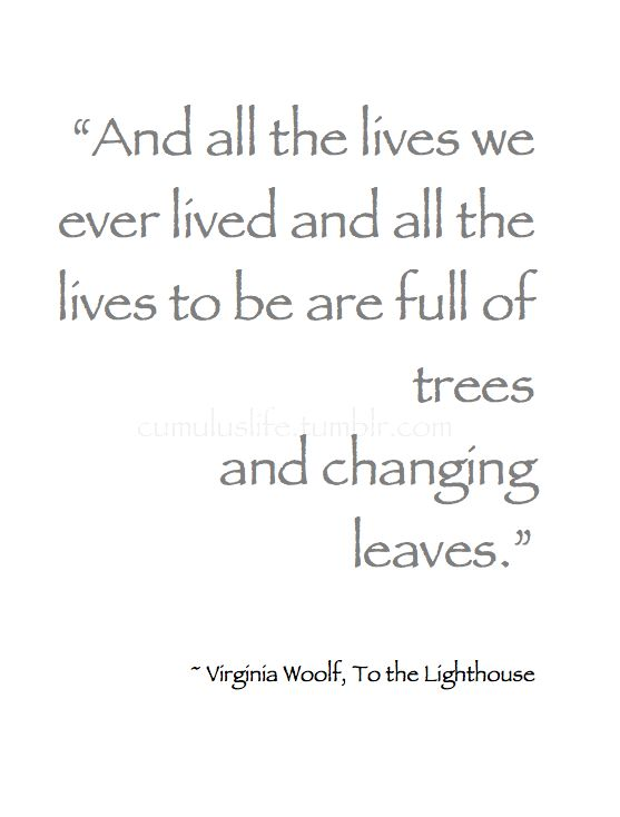 """~ Autumn ~ """"And all the lives we ever lived and all the lives to be are full of trees and changing leaves."""" ~Virginia Woolf, To the Lighthouse #Book_Quote #Wisdom"""